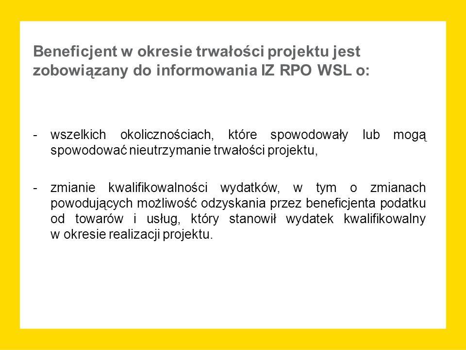 Beneficjent w okresie trwałości projektu jest zobowiązany do informowania IZ RPO WSL o: -wszelkich okolicznościach, które spowodowały lub mogą spowodować nieutrzymanie trwałości projektu, -zmianie kwalifikowalności wydatków, w tym o zmianach powodujących możliwość odzyskania przez beneficjenta podatku od towarów i usług, który stanowił wydatek kwalifikowalny w okresie realizacji projektu.