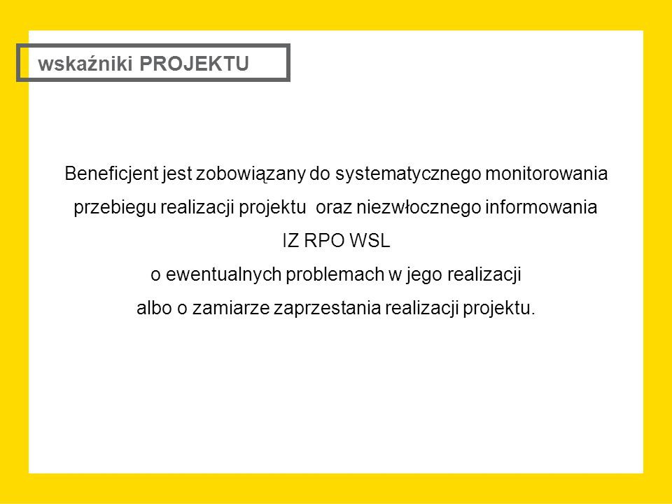 Beneficjent jest zobowiązany do systematycznego monitorowania przebiegu realizacji projektu oraz niezwłocznego informowania IZ RPO WSL o ewentualnych problemach w jego realizacji albo o zamiarze zaprzestania realizacji projektu.