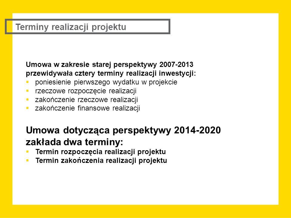 Umowa w zakresie starej perspektywy 2007-2013 przewidywała cztery terminy realizacji inwestycji:  poniesienie pierwszego wydatku w projekcie  rzeczowe rozpoczęcie realizacji  zakończenie rzeczowe realizacji  zakończenie finansowe realizacji Umowa dotycząca perspektywy 2014-2020 zakłada dwa terminy:  Termin rozpoczęcia realizacji projektu  Termin zakończenia realizacji projektu Terminy realizacji projektu