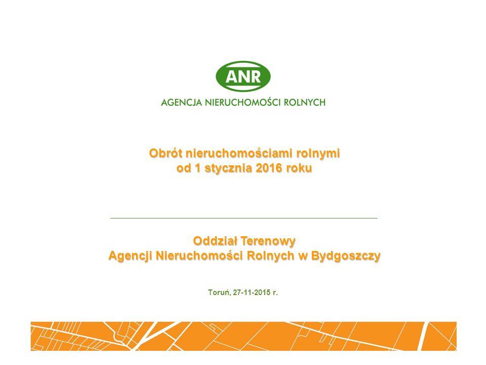 Obrót nieruchomościami rolnymi od 1 stycznia 2016 roku Oddział Terenowy Agencji Nieruchomości Rolnych w Bydgoszczy Toruń, 27-11-2015 r.