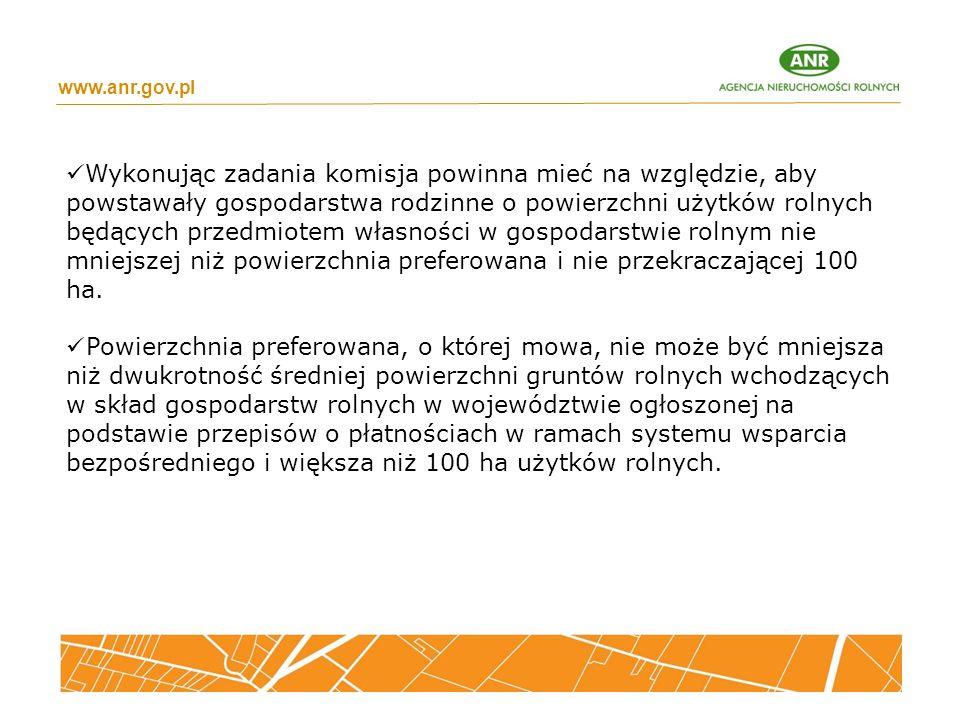 www.anr.gov.pl Wykonując zadania komisja powinna mieć na względzie, aby powstawały gospodarstwa rodzinne o powierzchni użytków rolnych będących przedmiotem własności w gospodarstwie rolnym nie mniejszej niż powierzchnia preferowana i nie przekraczającej 100 ha.