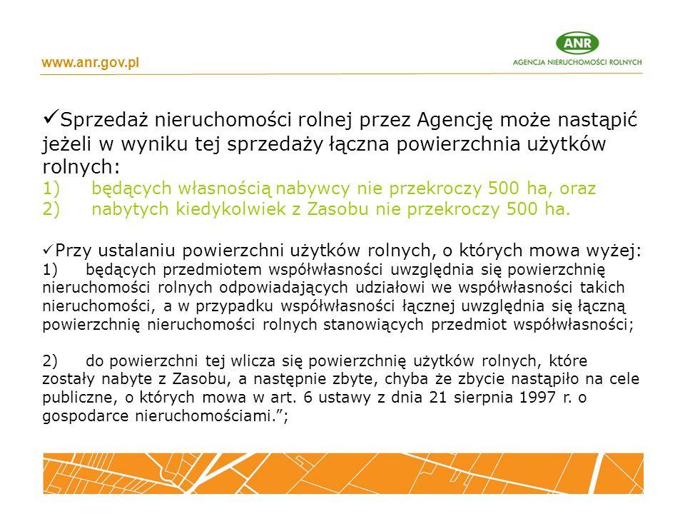 www.anr.gov.pl Sprzedaż nieruchomości rolnej przez Agencję może nastąpić jeżeli w wyniku tej sprzedaży łączna powierzchnia użytków rolnych: 1) będących własnością nabywcy nie przekroczy 500 ha, oraz 2) nabytych kiedykolwiek z Zasobu nie przekroczy 500 ha.