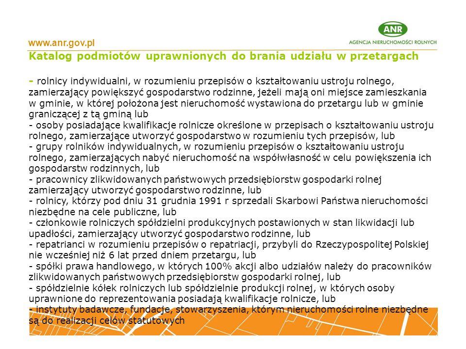 www.anr.gov.pl Katalog podmiotów uprawnionych do brania udziału w przetargach - rolnicy indywidualni, w rozumieniu przepisów o kształtowaniu ustroju rolnego, zamierzający powiększyć gospodarstwo rodzinne, jeżeli mają oni miejsce zamieszkania w gminie, w której położona jest nieruchomość wystawiona do przetargu lub w gminie graniczącej z tą gminą lub - osoby posiadające kwalifikacje rolnicze określone w przepisach o kształtowaniu ustroju rolnego, zamierzające utworzyć gospodarstwo w rozumieniu tych przepisów, lub - grupy rolników indywidualnych, w rozumieniu przepisów o kształtowaniu ustroju rolnego, zamierzających nabyć nieruchomość na współwłasność w celu powiększenia ich gospodarstw rodzinnych, lub - pracownicy zlikwidowanych państwowych przedsiębiorstw gospodarki rolnej zamierzający utworzyć gospodarstwo rodzinne, lub - rolnicy, którzy pod dniu 31 grudnia 1991 r sprzedali Skarbowi Państwa nieruchomości niezbędne na cele publiczne, lub - członkowie rolniczych spółdzielni produkcyjnych postawionych w stan likwidacji lub upadłości, zamierzający utworzyć gospodarstwo rodzinne, lub - repatrianci w rozumieniu przepisów o repatriacji, przybyli do Rzeczypospolitej Polskiej nie wcześniej niż 6 lat przed dniem przetargu, lub - spółki prawa handlowego, w których 100% akcji albo udziałów należy do pracowników zlikwidowanych państwowych przedsiębiorstw gospodarki rolnej, lub - spółdzielnie kółek rolniczych lub spółdzielnie produkcji rolnej, w których osoby uprawnione do reprezentowania posiadają kwalifikacje rolnicze, lub - instytuty badawcze, fundacje, stowarzyszenia, którym nieruchomości rolne niezbędne są do realizacji celów statutowych