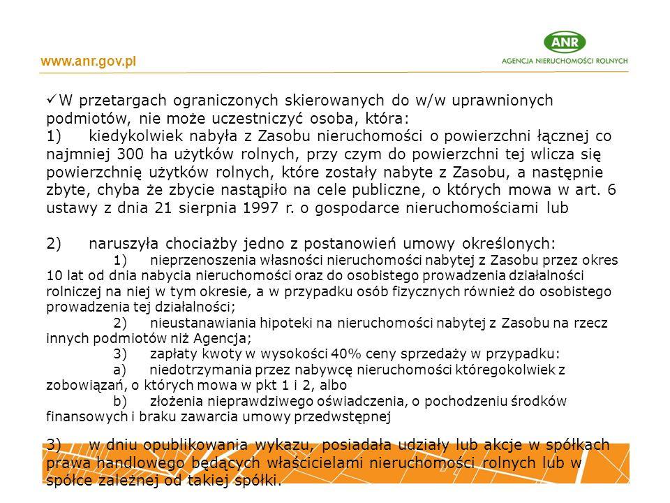 www.anr.gov.pl W przetargach ograniczonych skierowanych do w/w uprawnionych podmiotów, nie może uczestniczyć osoba, która: 1) kiedykolwiek nabyła z Zasobu nieruchomości o powierzchni łącznej co najmniej 300 ha użytków rolnych, przy czym do powierzchni tej wlicza się powierzchnię użytków rolnych, które zostały nabyte z Zasobu, a następnie zbyte, chyba że zbycie nastąpiło na cele publiczne, o których mowa w art.