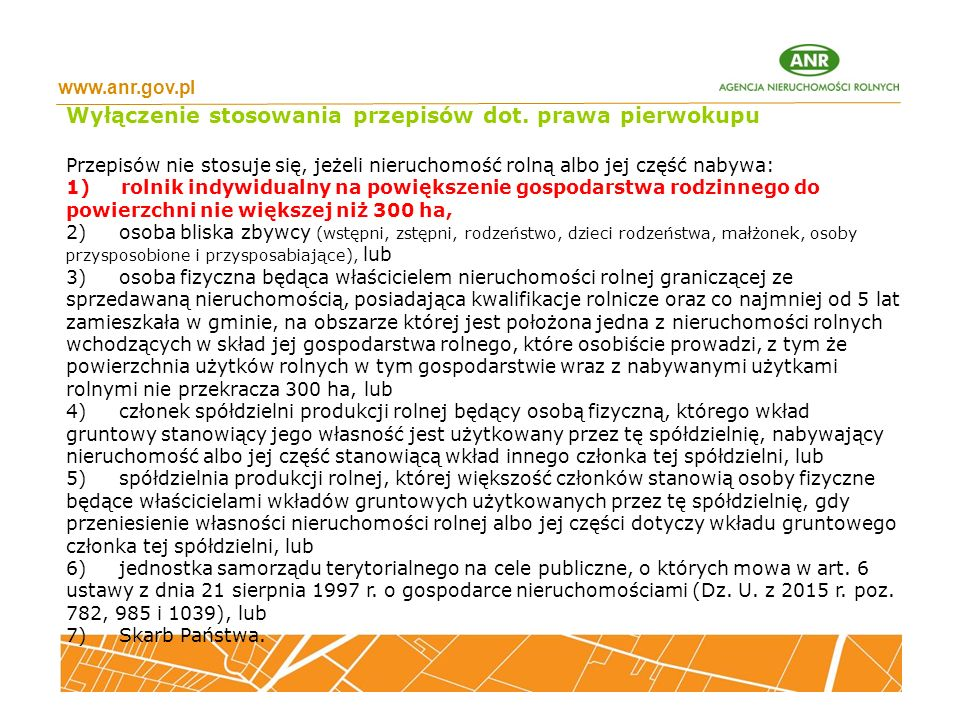 www.anr.gov.pl Wyłączenie stosowania przepisów dot. prawa pierwokupu Przepisów nie stosuje się, jeżeli nieruchomość rolną albo jej część nabywa: 1) ro