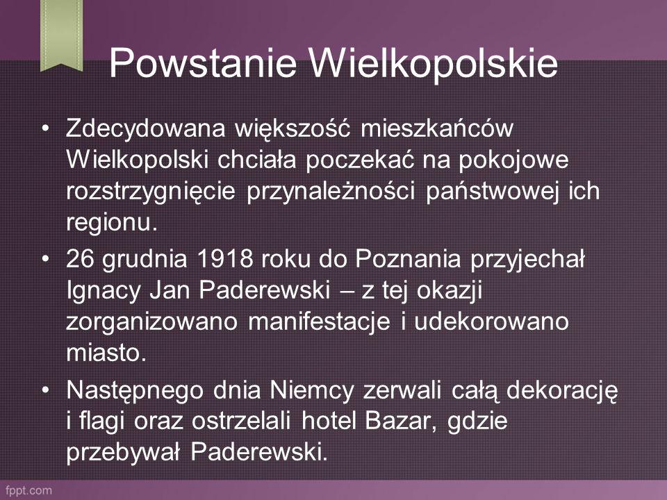 Powstanie Wielkopolskie Zdecydowana większość mieszkańców Wielkopolski chciała poczekać na pokojowe rozstrzygnięcie przynależności państwowej ich regi
