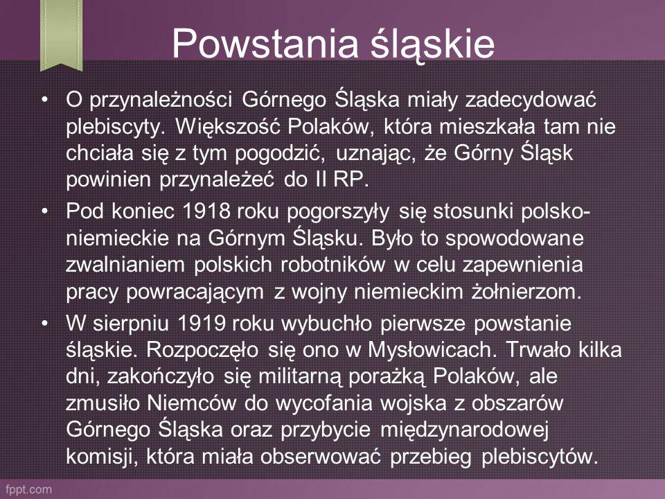 Powstania śląskie O przynależności Górnego Śląska miały zadecydować plebiscyty. Większość Polaków, która mieszkała tam nie chciała się z tym pogodzić,