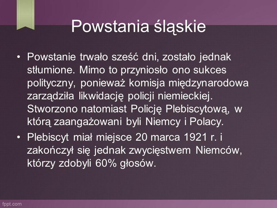 Powstania śląskie Powstanie trwało sześć dni, zostało jednak stłumione. Mimo to przyniosło ono sukces polityczny, ponieważ komisja międzynarodowa zarz