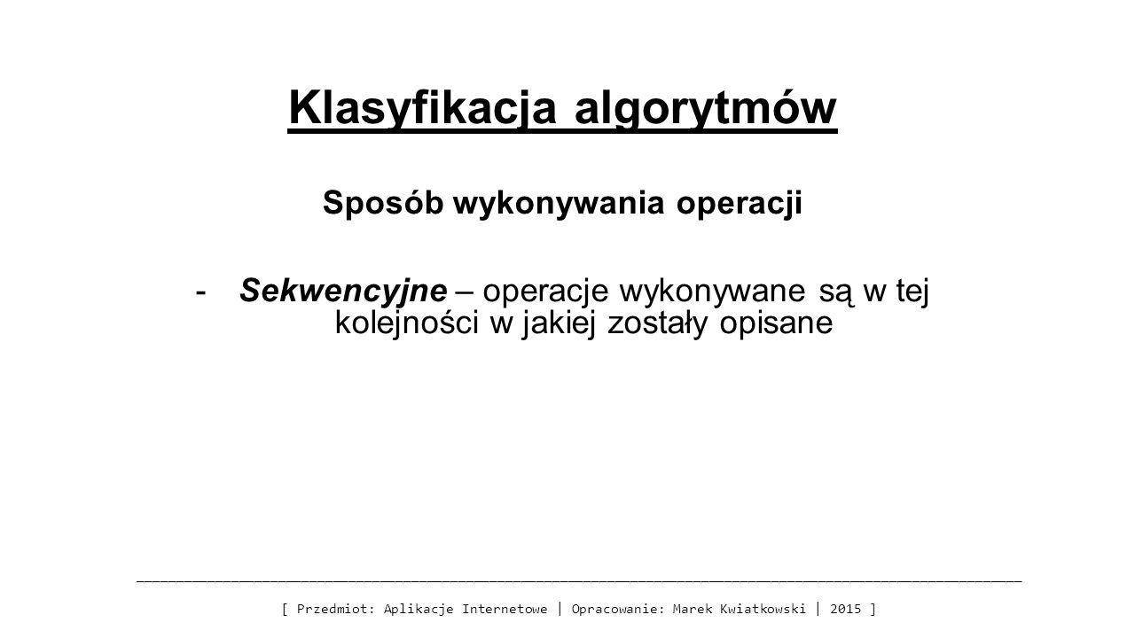 Klasyfikacja algorytmów Sposób wykonywania operacji -Sekwencyjne – operacje wykonywane są w tej kolejności w jakiej zostały opisane __________________