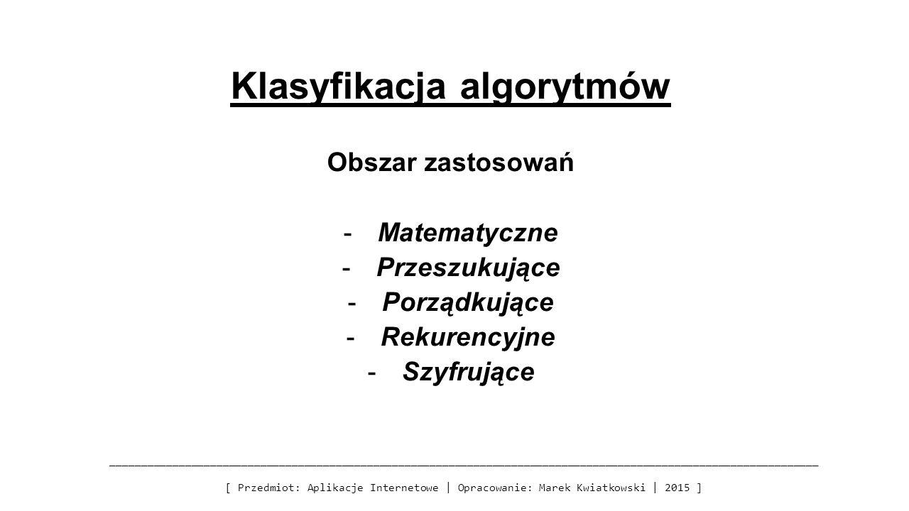 Klasyfikacja algorytmów Obszar zastosowań -Matematyczne -Przeszukujące -Porządkujące -Rekurencyjne -Szyfrujące _______________________________________