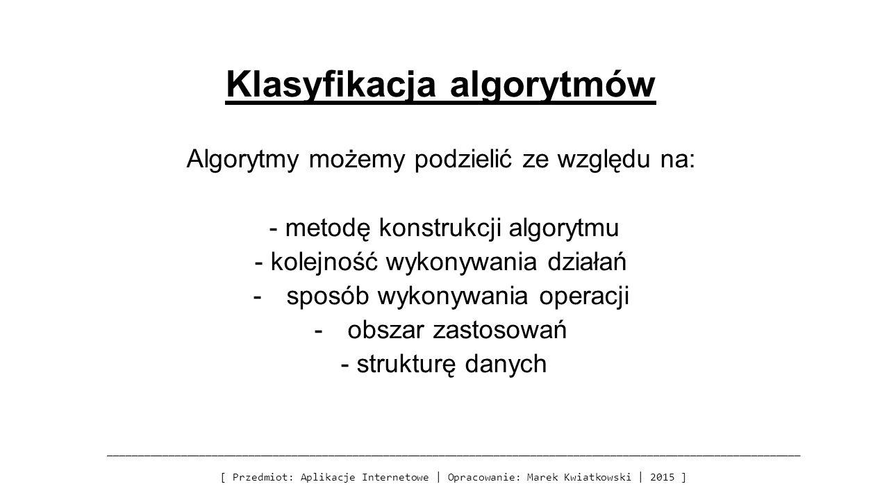 Klasyfikacja algorytmów Algorytmy możemy podzielić ze względu na: - metodę konstrukcji algorytmu - kolejność wykonywania działań -sposób wykonywania operacji -obszar zastosowań - strukturę danych _________________________________________________________________________________________________________________ [ Przedmiot: Aplikacje Internetowe | Opracowanie: Marek Kwiatkowski | 2015 ]