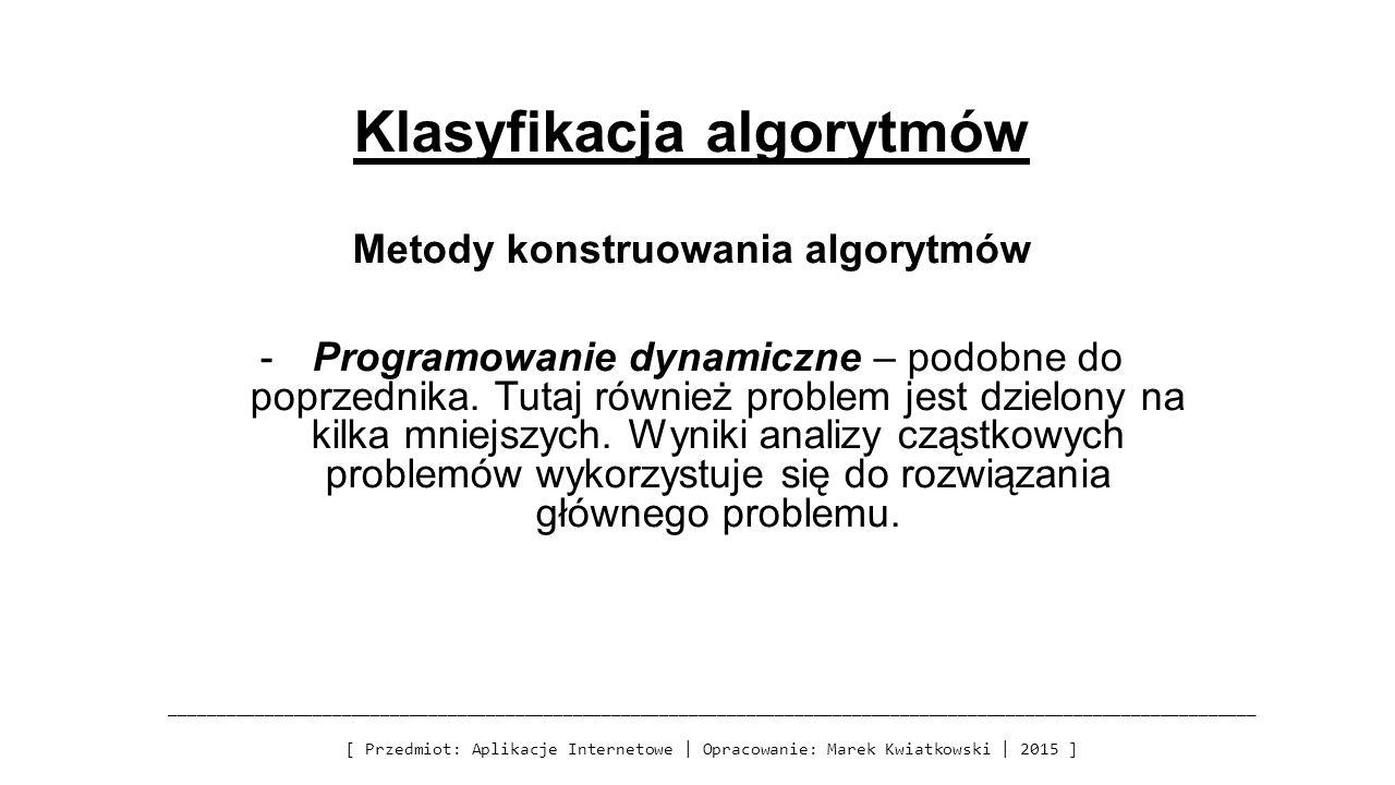 Klasyfikacja algorytmów Metody konstruowania algorytmów -Programowanie dynamiczne – podobne do poprzednika. Tutaj również problem jest dzielony na kil