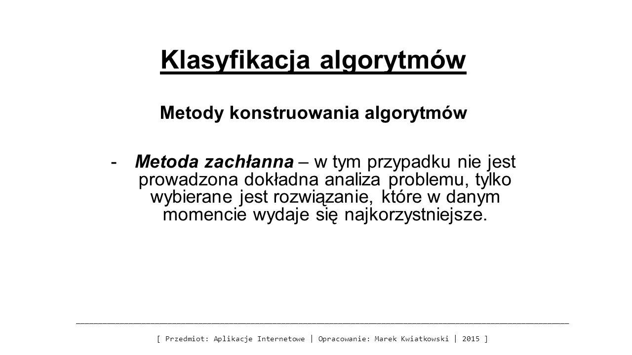 Klasyfikacja algorytmów Metody konstruowania algorytmów -Metoda zachłanna – w tym przypadku nie jest prowadzona dokładna analiza problemu, tylko wybie