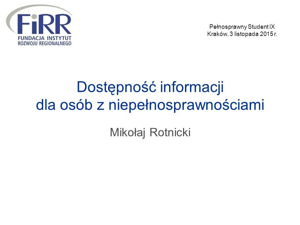 Dostępność informacji dla osób z niepełnosprawnościami Mikołaj Rotnicki Pełnosprawny Student IX Kraków, 3 listopada 2015 r.