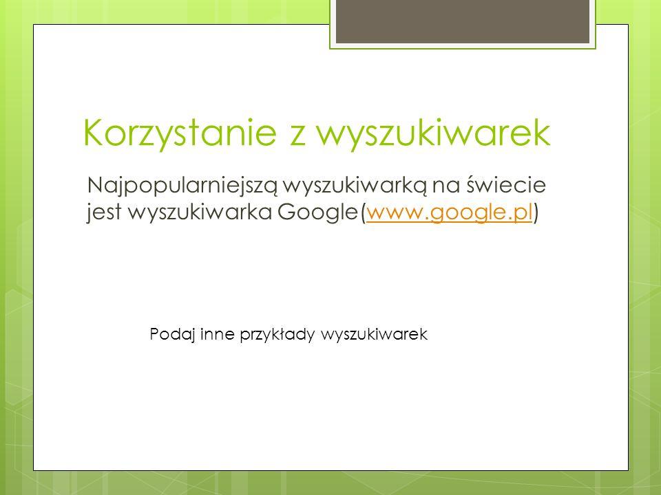 Korzystanie z wyszukiwarek Najpopularniejszą wyszukiwarką na świecie jest wyszukiwarka Google(www.google.pl)www.google.pl Podaj inne przykłady wyszukiwarek