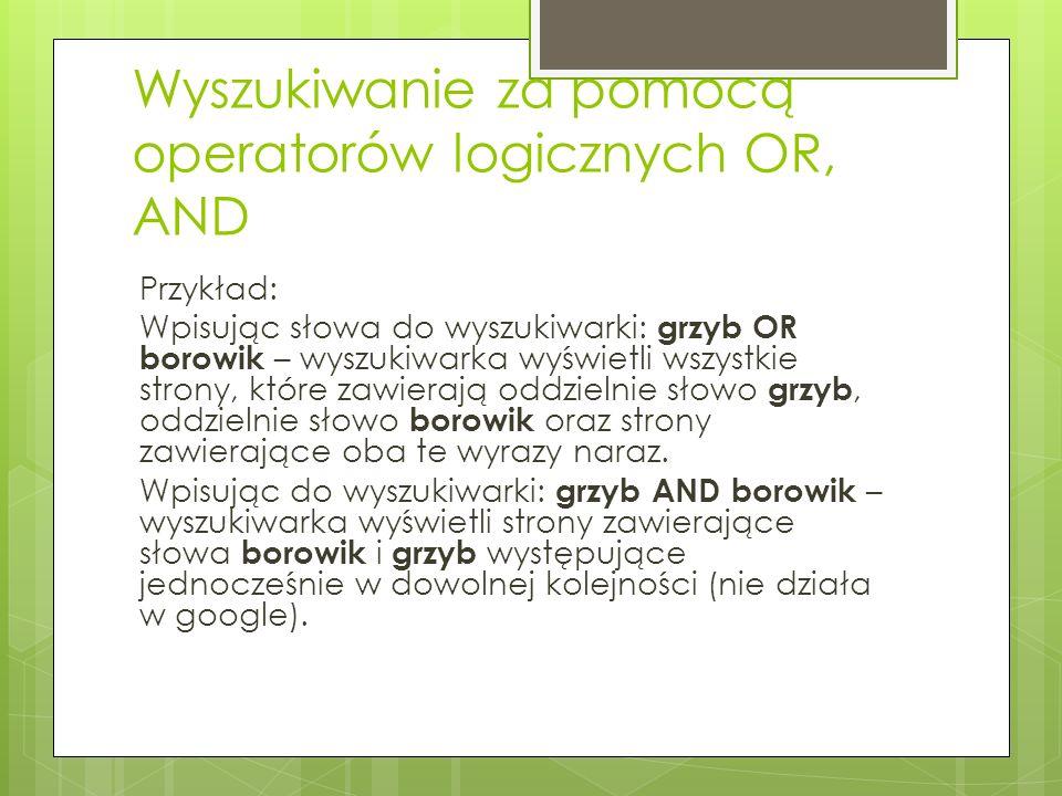 Wyszukiwanie za pomocą operatorów logicznych OR, AND Przykład: Wpisując słowa do wyszukiwarki: grzyb OR borowik – wyszukiwarka wyświetli wszystkie strony, które zawierają oddzielnie słowo grzyb, oddzielnie słowo borowik oraz strony zawierające oba te wyrazy naraz.
