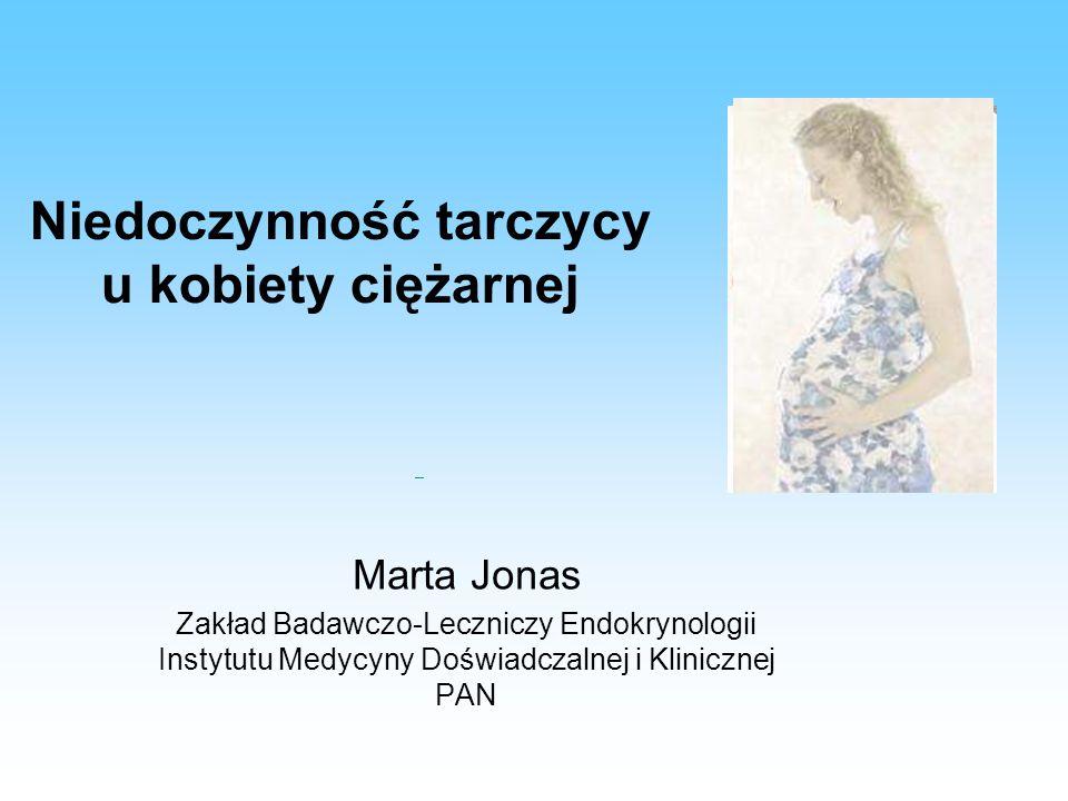 Niedoczynność tarczycy u kobiety ciężarnej Marta Jonas Zakład Badawczo-Leczniczy Endokrynologii Instytutu Medycyny Doświadczalnej i Klinicznej PAN.