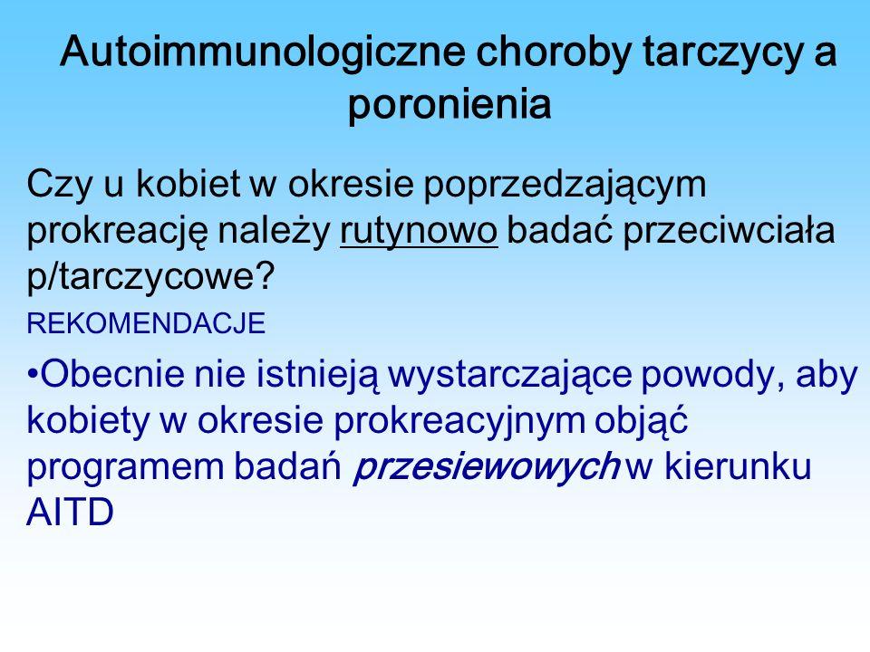 Autoimmunologiczne choroby tarczycy a poronienia Czy u kobiet w okresie poprzedzającym prokreację należy rutynowo badać przeciwciała p/tarczycowe.