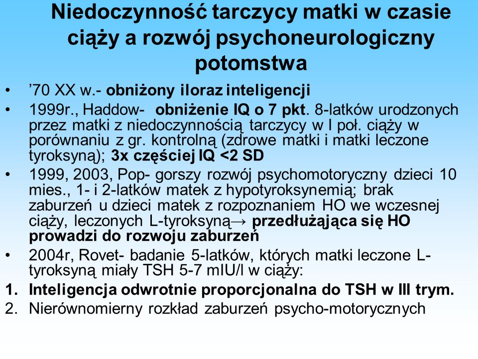 Niedoczynność tarczycy matki w czasie ciąży a rozwój psychoneurologiczny potomstwa '70 XX w.- obniżony iloraz inteligencji 1999r., Haddow- obniżenie IQ o 7 pkt.
