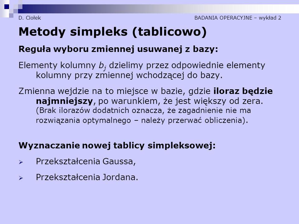 D. Ciołek BADANIA OPERACYJNE – wykład 2 Metody simpleks (tablicowo) Reguła wyboru zmiennej usuwanej z bazy: Elementy kolumny b j dzielimy przez odpowi
