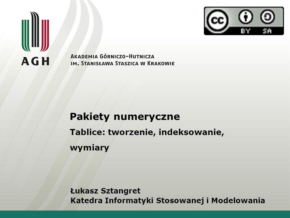 Pakiety numeryczne Tablice: tworzenie, indeksowanie, wymiary Łukasz Sztangret Katedra Informatyki Stosowanej i Modelowania