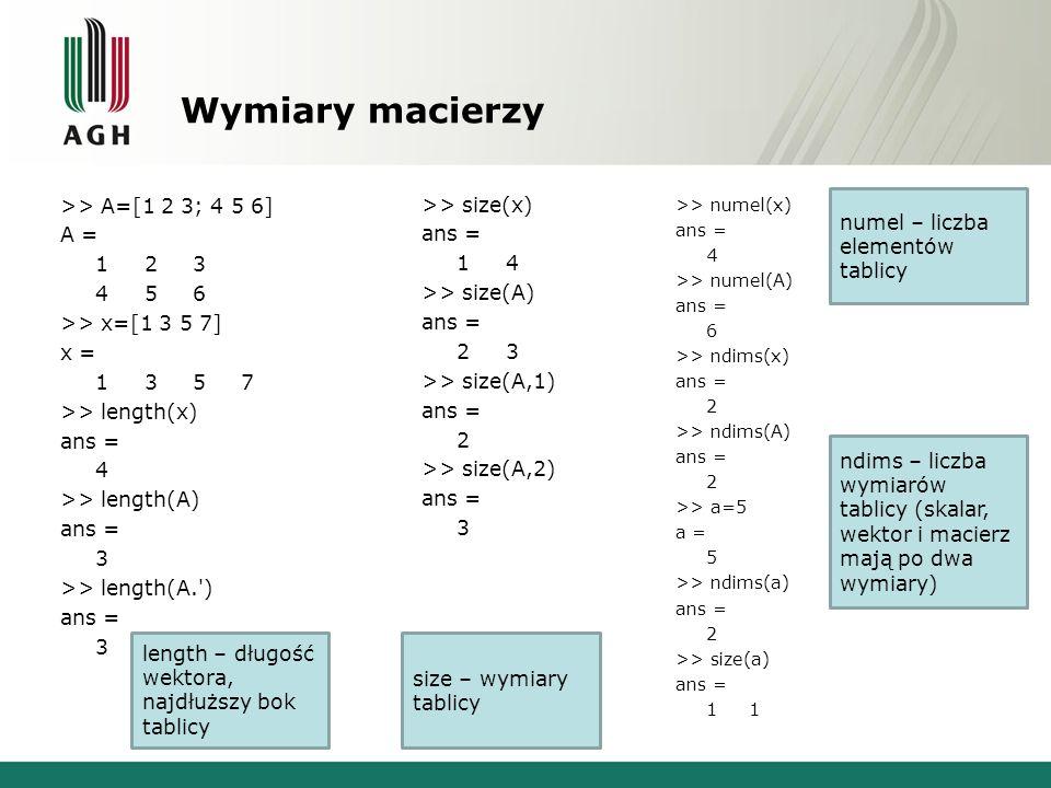 Wymiary macierzy >> A=[1 2 3; 4 5 6] A = 1 2 3 4 5 6 >> x=[1 3 5 7] x = 1 3 5 7 >> length(x) ans = 4 >> length(A) ans = 3 >> length(A. ) ans = 3 >> size(x) ans = 1 4 >> size(A) ans = 2 3 >> size(A,1) ans = 2 >> size(A,2) ans = 3 >> numel(x) ans = 4 >> numel(A) ans = 6 >> ndims(x) ans = 2 >> ndims(A) ans = 2 >> a=5 a = 5 >> ndims(a) ans = 2 >> size(a) ans = 1 1 length – długość wektora, najdłuższy bok tablicy size – wymiary tablicy numel – liczba elementów tablicy ndims – liczba wymiarów tablicy (skalar, wektor i macierz mają po dwa wymiary)