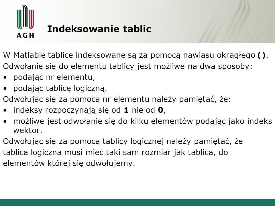 Indeksowanie tablic W Matlabie tablice indeksowane są za pomocą nawiasu okrągłego (). Odwołanie się do elementu tablicy jest możliwe na dwa sposoby: p