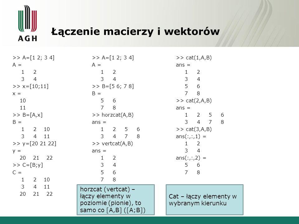 Łączenie macierzy i wektorów >> A=[1 2; 3 4] A = 1 2 3 4 >> x=[10;11] x = 10 11 >> B=[A,x] B = 1 2 10 3 4 11 >> y=[20 21 22] y = 20 21 22 >> C=[B;y] C = 1 2 10 3 4 11 20 21 22 >> A=[1 2; 3 4] A = 1 2 3 4 >> B=[5 6; 7 8] B = 5 6 7 8 >> horzcat(A,B) ans = 1 2 5 6 3 4 7 8 >> vertcat(A,B) ans = 1 2 3 4 5 6 7 8 >> cat(1,A,B) ans = 1 2 3 4 5 6 7 8 >> cat(2,A,B) ans = 1 2 5 6 3 4 7 8 >> cat(3,A,B) ans(:,:,1) = 1 2 3 4 ans(:,:,2) = 5 6 7 8 horzcat (vertcat) – łączy elementy w poziomie (pionie), to samo co [A,B] ([A;B]) Cat – łączy elementy w wybranym kierunku
