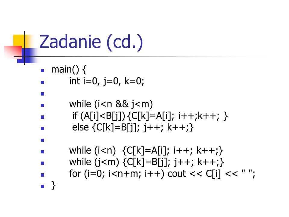 Zadanie (cd.) main() { int i=0, j=0, k=0; while (i<n && j<m) if (A[i]<B[j]){C[k]=A[i]; i++;k++; } else {C[k]=B[j]; j++; k++;} while (i<n) {C[k]=A[i]; i++; k++;} while (j<m) {C[k]=B[j]; j++; k++;} for (i=0; i<n+m; i++) cout << C[i] << ; }