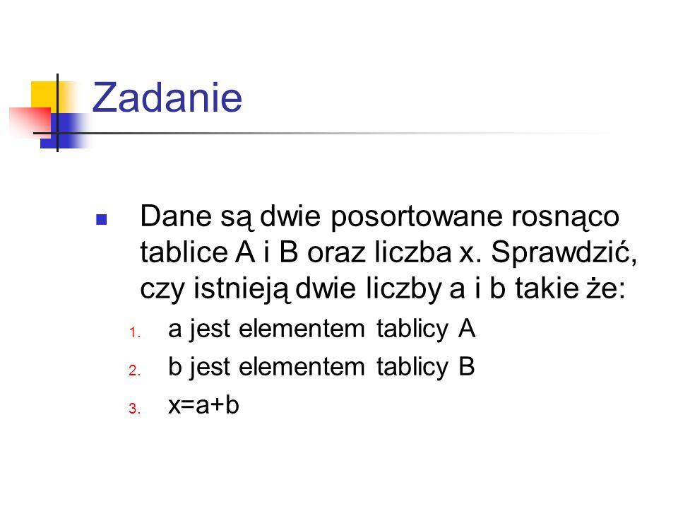 Zadanie Dane są dwie posortowane rosnąco tablice A i B oraz liczba x. Sprawdzić, czy istnieją dwie liczby a i b takie że: 1. a jest elementem tablicy