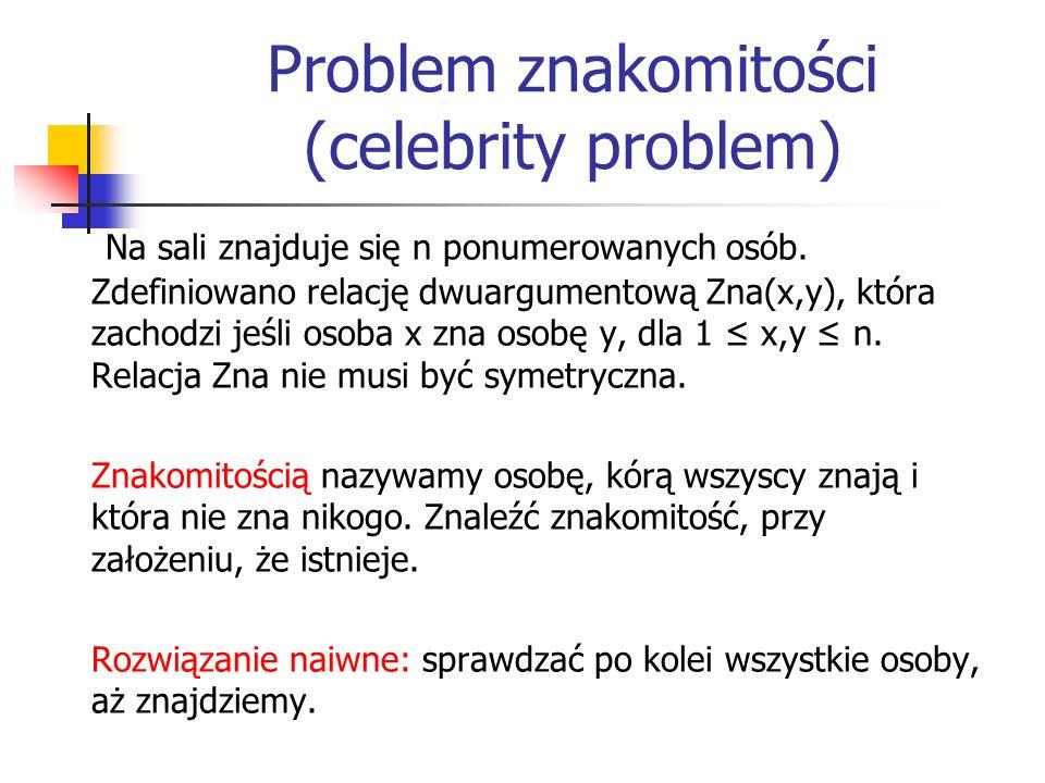 Problem znakomitości (celebrity problem) Na sali znajduje się n ponumerowanych osób. Zdefiniowano relację dwuargumentową Zna(x,y), która zachodzi jeśl