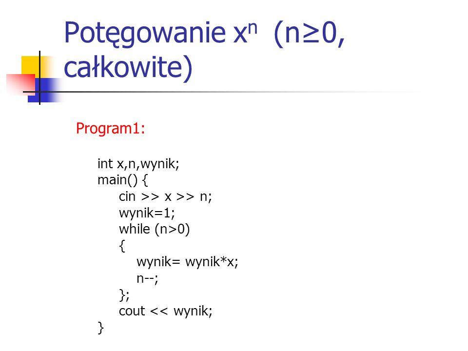 Potęgowanie x n (n≥0, całkowite) Program1: int x,n,wynik; main() { cin >> x >> n; wynik=1; while (n>0) { wynik= wynik*x; n--; }; cout << wynik; }