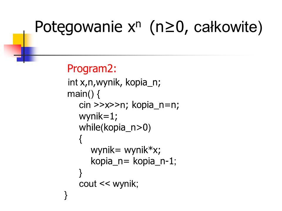 Potęgowanie x n (n≥0, całkowite) Program2: int x,n,wynik, kopia_n; main() { cin >>x>>n ; kopia_n=n; wynik=1; while ( kopia_n>0 ) { wynik= wynik*x; kopia_n= kopia_n-1 ; } cout << wynik; }