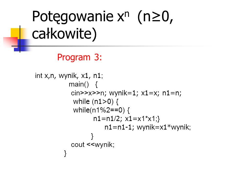 Potęgowanie x n (n≥0, całkowite) Program 3: int x,n, wynik, x1, n1 ; main() { cin>>x>>n ; wynik=1; x1=x; n1=n; while ( n1>0 ) { while (n1%2==0) { n1=n1 / 2; x1= x1*x1;} n1=n1-1; wynik=x1*wynik ; } cout <<wynik; }