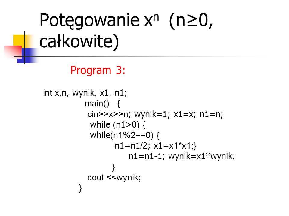 Potęgowanie x n (n≥0, całkowite) Program 3: int x,n, wynik, x1, n1 ; main() { cin>>x>>n ; wynik=1; x1=x; n1=n; while ( n1>0 ) { while (n1%2==0) { n1=n