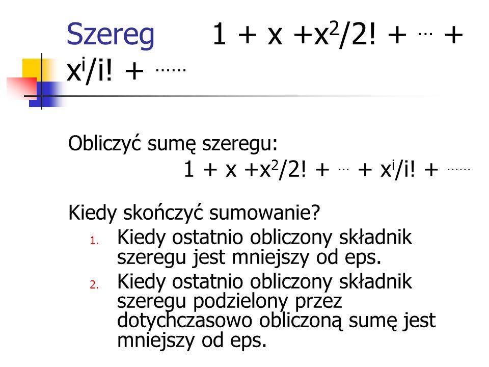 Szereg 1 + x +x 2 /2! + … + x i /i! + …… Obliczyć sumę szeregu: 1 + x +x 2 /2! + … + x i /i! + …… Kiedy skończyć sumowanie? 1. Kiedy ostatnio obliczon