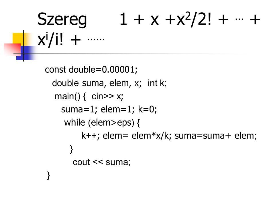 Szereg 1 + x +x 2 /2! + … + x i /i! + …… cons t double =0.00001; double suma, elem, x; int k; main() { cin>> x ; suma=1; elem=1; k=0; while ( elem>eps
