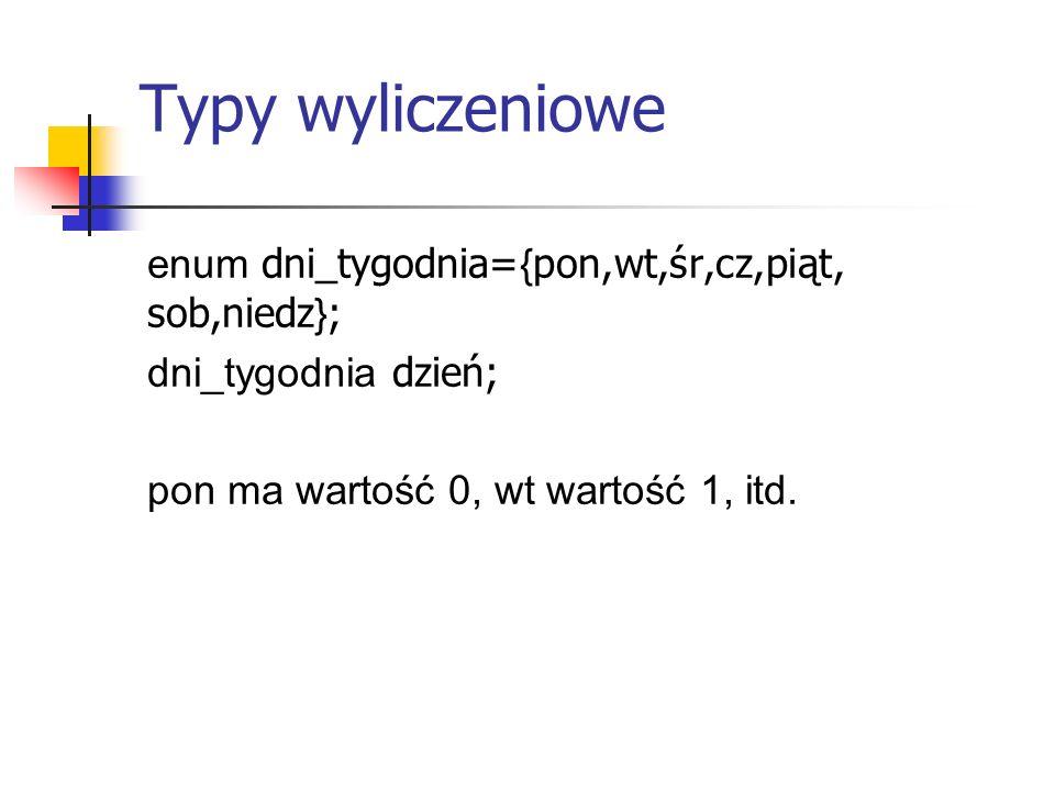 Typy wyliczeniowe enum dni_tygodnia= { pon,wt,śr,cz,piąt, sob,niedz } ; dni_tygodnia dzień; pon ma wartość 0, wt wartość 1, itd.