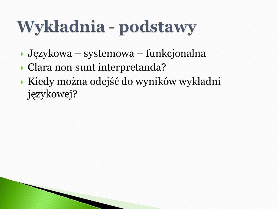  Językowa – systemowa – funkcjonalna  Clara non sunt interpretanda?  Kiedy można odejść do wyników wykładni językowej?