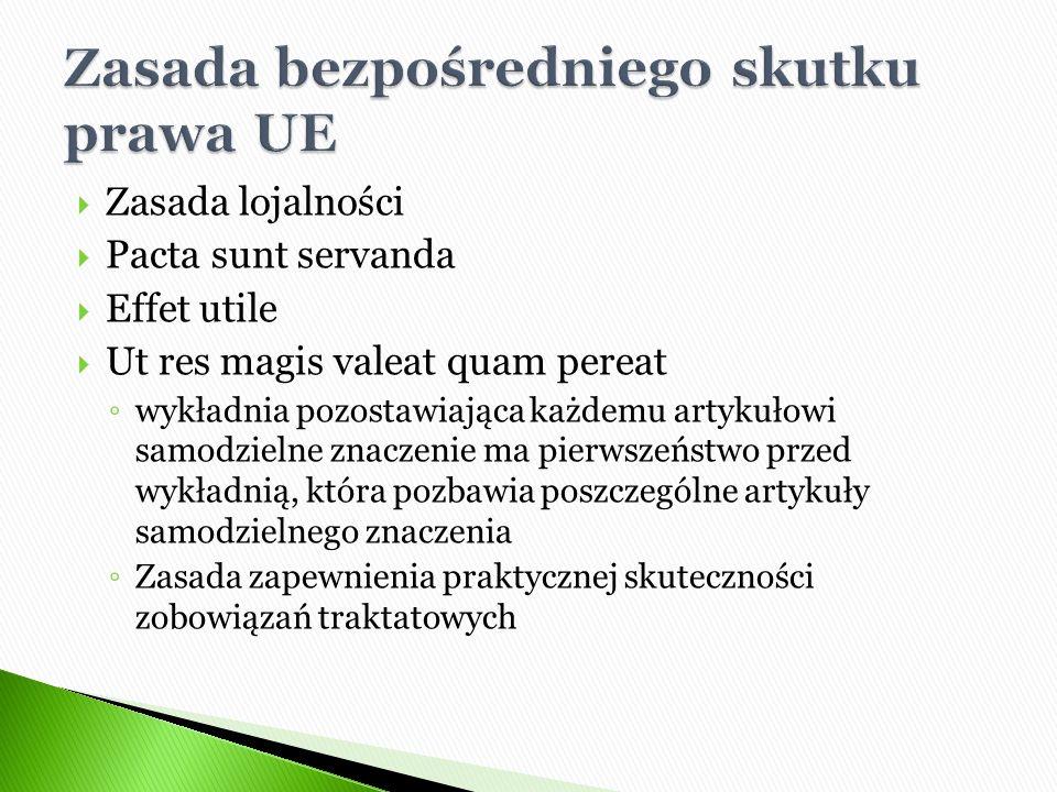  Zasada lojalności  Pacta sunt servanda  Effet utile  Ut res magis valeat quam pereat ◦ wykładnia pozostawiająca każdemu artykułowi samodzielne znaczenie ma pierwszeństwo przed wykładnią, która pozbawia poszczególne artykuły samodzielnego znaczenia ◦ Zasada zapewnienia praktycznej skuteczności zobowiązań traktatowych