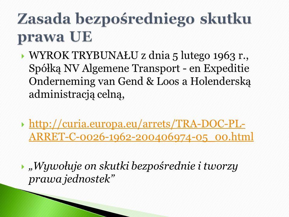 """ WYROK TRYBUNAŁU z dnia 5 lutego 1963 r., Spółką NV Algemene Transport - en Expeditie Onderneming van Gend & Loos a Holenderską administracją celną,  http://curia.europa.eu/arrets/TRA-DOC-PL- ARRET-C-0026-1962-200406974-05_00.html http://curia.europa.eu/arrets/TRA-DOC-PL- ARRET-C-0026-1962-200406974-05_00.html  """"Wywołuje on skutki bezpośrednie i tworzy prawa jednostek"""