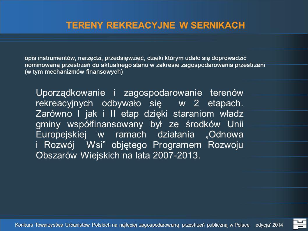 TERENY REKREACYJNE W SERNIKACH Konkurs Towarzystwa Urbanistów Polskich na najlepiej zagospodarowaną przestrzeń publiczną w Polsce edycja 2014 opis instrumentów, narzędzi, przedsięwzięć, dzięki którym udało się doprowadzić nominowaną przestrzeń do aktualnego stanu w zakresie zagospodarowania przestrzeni (w tym mechanizmów finansowych) Uporządkowanie i zagospodarowanie terenów rekreacyjnych odbywało się w 2 etapach.