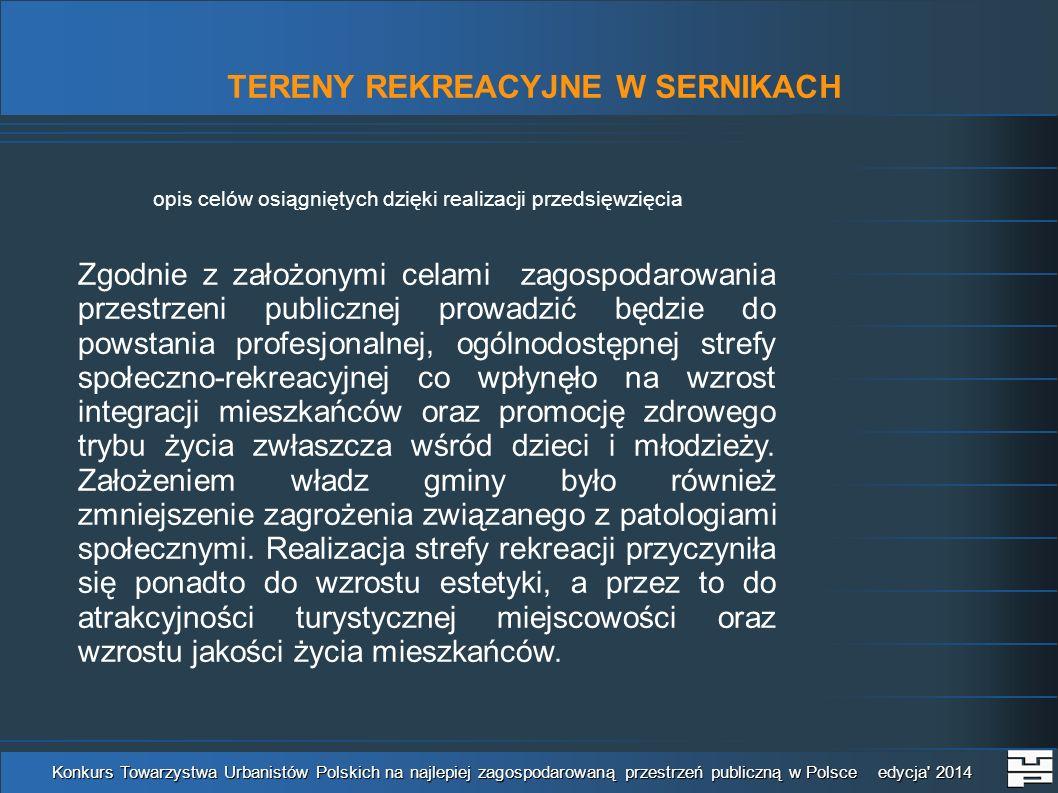 TERENY REKREACYJNE W SERNIKACH Konkurs Towarzystwa Urbanistów Polskich na najlepiej zagospodarowaną przestrzeń publiczną w Polsce edycja 2014 opis celów osiągniętych dzięki realizacji przedsięwzięcia Zgodnie z założonymi celami zagospodarowania przestrzeni publicznej prowadzić będzie do powstania profesjonalnej, ogólnodostępnej strefy społeczno-rekreacyjnej co wpłynęło na wzrost integracji mieszkańców oraz promocję zdrowego trybu życia zwłaszcza wśród dzieci i młodzieży.