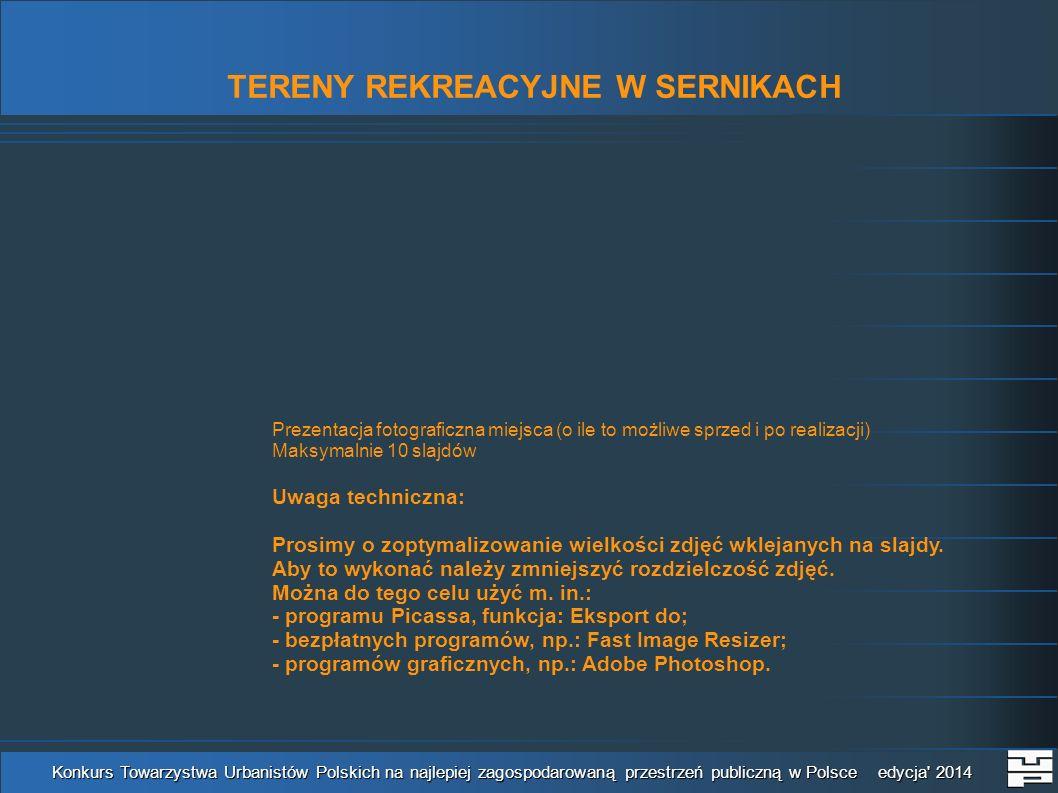 TERENY REKREACYJNE W SERNIKACH Konkurs Towarzystwa Urbanistów Polskich na najlepiej zagospodarowaną przestrzeń publiczną w Polsce edycja 2014 Prezentacja fotograficzna miejsca (o ile to możliwe sprzed i po realizacji) Maksymalnie 10 slajdów Uwaga techniczna: Prosimy o zoptymalizowanie wielkości zdjęć wklejanych na slajdy.