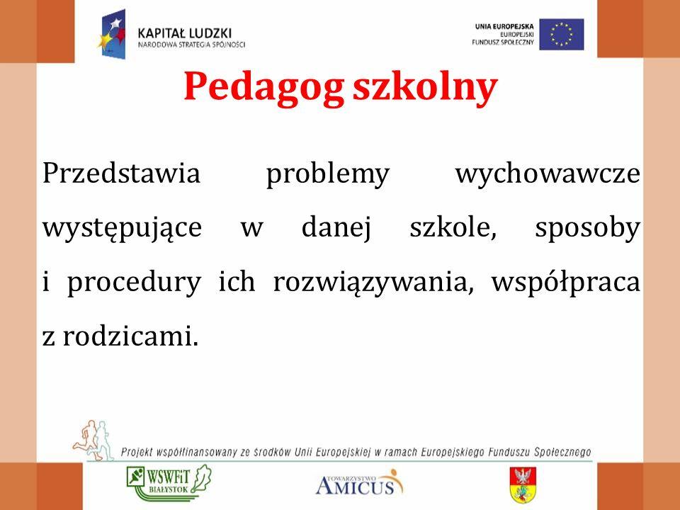 Pedagog szkolny Przedstawia problemy wychowawcze występujące w danej szkole, sposoby i procedury ich rozwiązywania, współpraca z rodzicami.