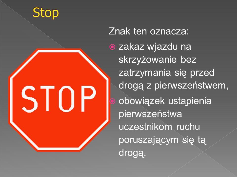 Znak ten oznacza:  zakaz wjazdu na skrzyżowanie bez zatrzymania się przed drogą z pierwszeństwem,  obowiązek ustąpienia pierwszeństwa uczestnikom ru