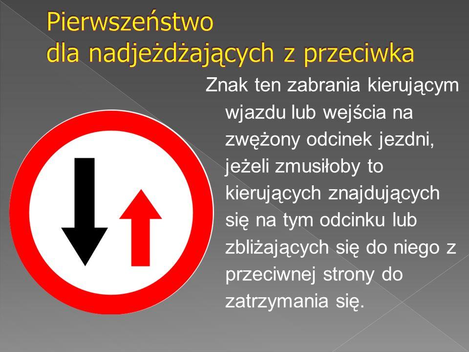Znak ten zabrania kierującym wjazdu lub wejścia na zwężony odcinek jezdni, jeżeli zmusiłoby to kierujących znajdujących się na tym odcinku lub zbliżaj