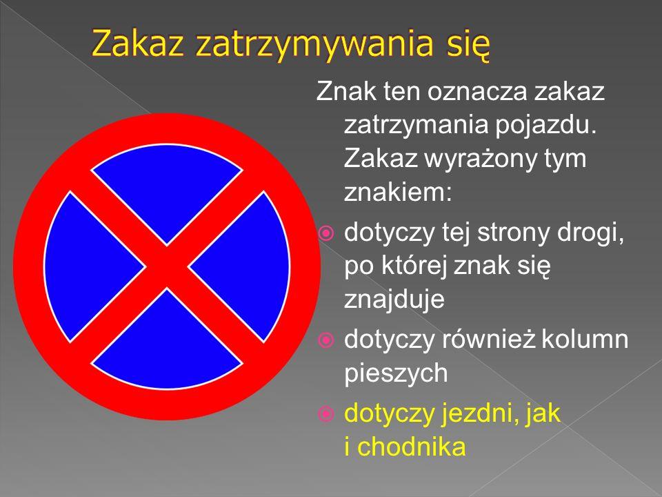 Znak ten oznacza zakaz zatrzymania pojazdu. Zakaz wyrażony tym znakiem:  dotyczy tej strony drogi, po której znak się znajduje  dotyczy również kolu