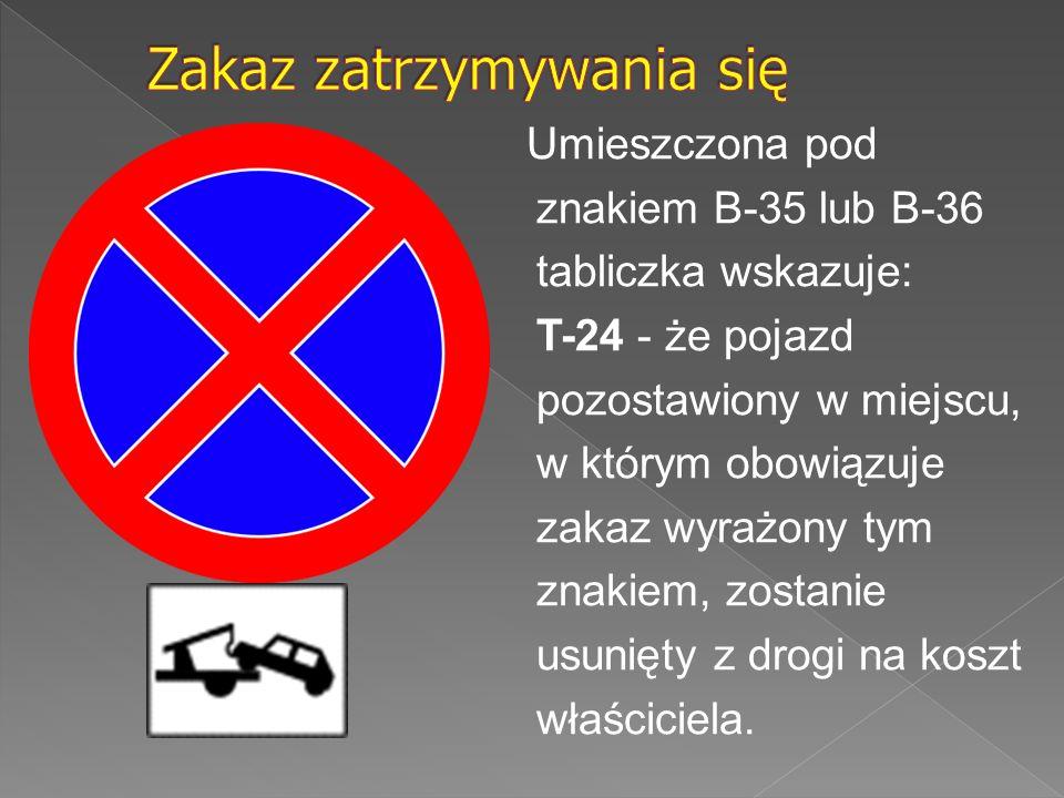 Umieszczona pod znakiem B-35 lub B-36 tabliczka wskazuje: T-24 - że pojazd pozostawiony w miejscu, w którym obowiązuje zakaz wyrażony tym znakiem, zos