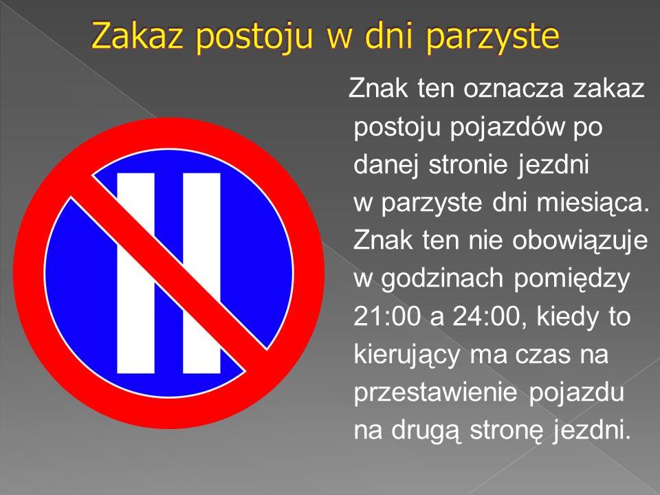 Znak ten oznacza zakaz postoju pojazdów po danej stronie jezdni w parzyste dni miesiąca. Znak ten nie obowiązuje w godzinach pomiędzy 21:00 a 24:00, k